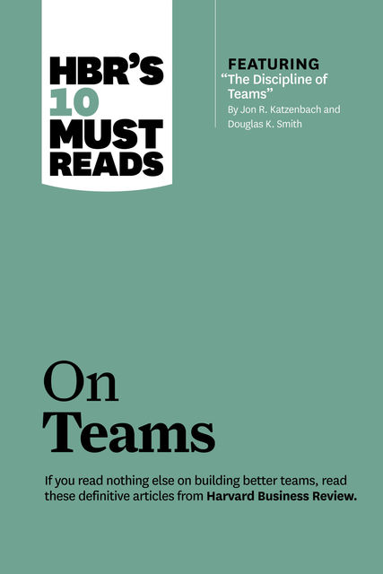 """HBR's 10 Must Reads on Teams (with featured article """"The Discipline of Teams,"""" by Jon R. Katzenbach and Douglas K. Smith), Harvard Business Review"""