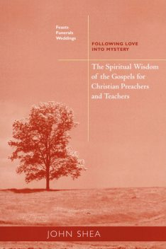 The Spiritual Wisdom Of The Gospels For Christian Preachers And Teachers: Feasts, Funerals, And Weddings, John Shea