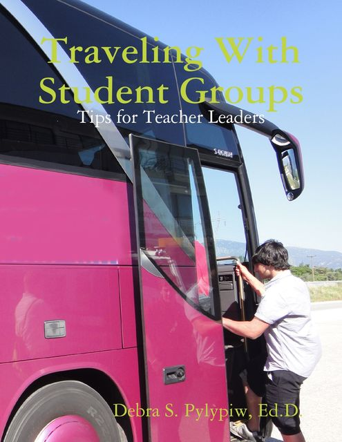 Traveling With Student Groups: Tips for Teacher Leaders, Ed.D., Debra S. Pylypiw