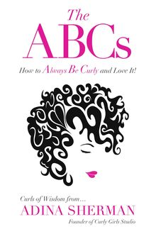 The ABCs~How To Always Be Curly and Love It! Curls of Wisdom from...Adina Sherman, Adina Sherman