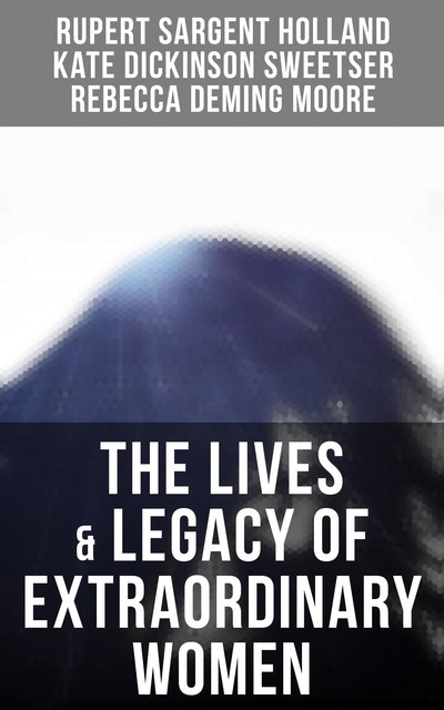 The Lives & Legacy of Extraordinary Women, Kate Dickinson Sweetser, Rupert Sargent Holland, Rebecca Moore