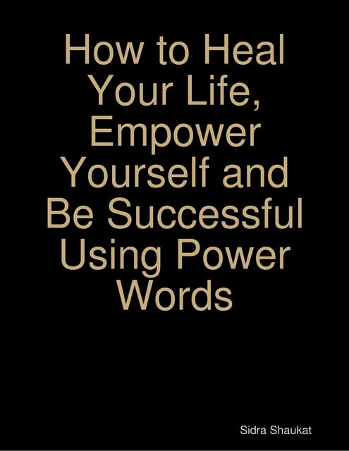 How to Heal Your Life, Empower Yourself and Be Successful Using Power Words, Sidra Shaukat