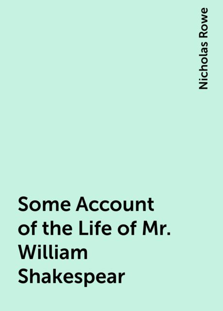 Some Account of the Life of Mr. William Shakespear, Nicholas Rowe