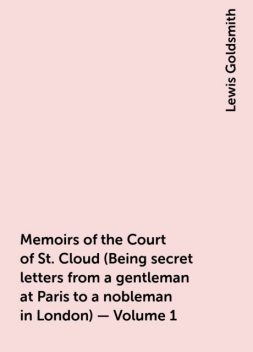 Memoirs of the Court of St. Cloud (Being secret letters from a gentleman at Paris to a nobleman in London) — Volume 1, Lewis Goldsmith