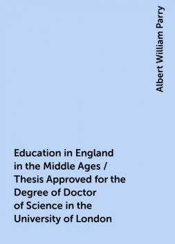 Education in England in the Middle Ages / Thesis Approved for the Degree of Doctor of Science in the University of London, Albert William Parry