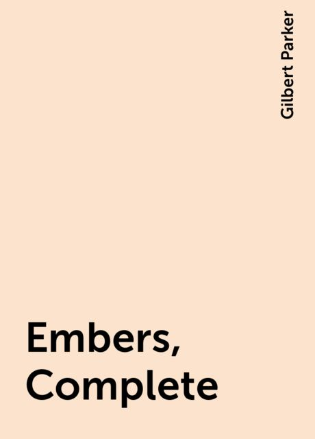 Embers, Complete, Gilbert Parker