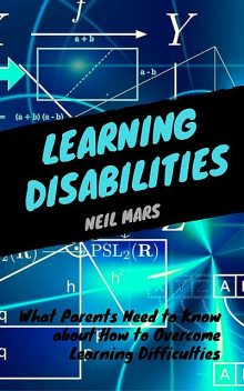 Learning Disabilities: What Parents Need to Know about How to Overcome Learning Difficulties, Neil Mars