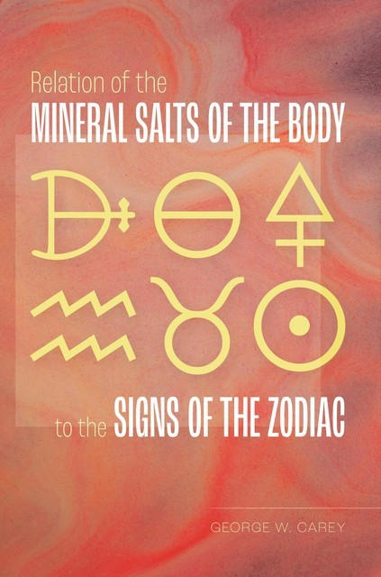 Relation of the Mineral Salts of the Body to the Signs of the Zodiac, George Carey