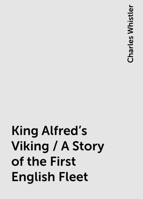 King Alfred's Viking / A Story of the First English Fleet, Charles Whistler