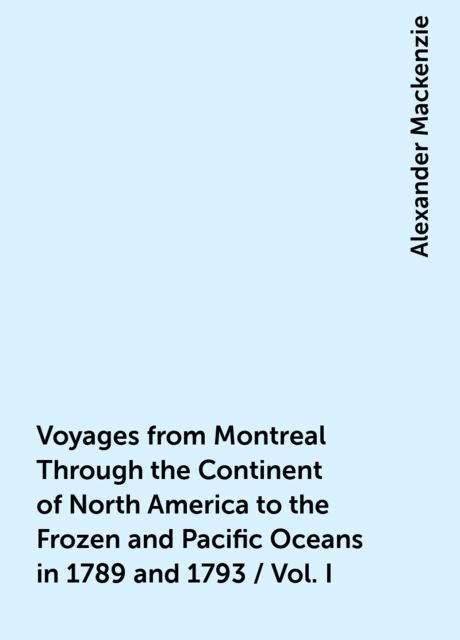 Voyages from Montreal Through the Continent of North America to the Frozen and Pacific Oceans in 1789 and 1793 / Vol. I, Alexander Mackenzie
