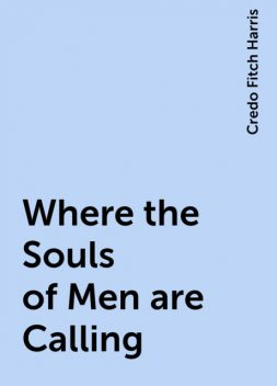 Where the Souls of Men are Calling, Credo Fitch Harris