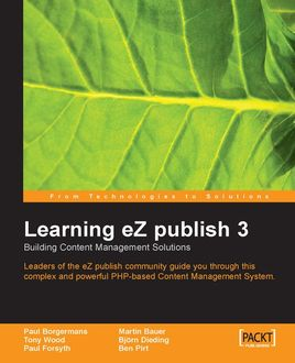 Learning eZ publish 3 : Building content management solutions, Tony Wood, Martin Bauer, Ben Pirt, Bjorn Dieding, Paul Borgermans, Paul Forsyth