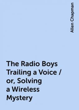 The Radio Boys Trailing a Voice / or, Solving a Wireless Mystery, Allen Chapman