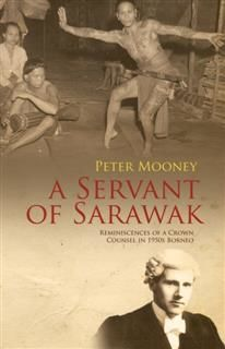 A SERVANT OF SARAWAK: REMINISCENCES OF A CROWN COUNSEL IN 1950S BORNEO, PETER MOONEY