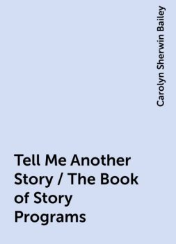 Tell Me Another Story / The Book of Story Programs, Carolyn Sherwin Bailey