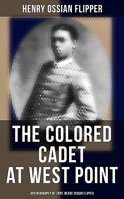 The Colored Cadet at West Point / Autobiography of Lieut. Henry Ossian Flipper, first graduate of color from the U. S. Military Academy, Henry Ossian Flipper