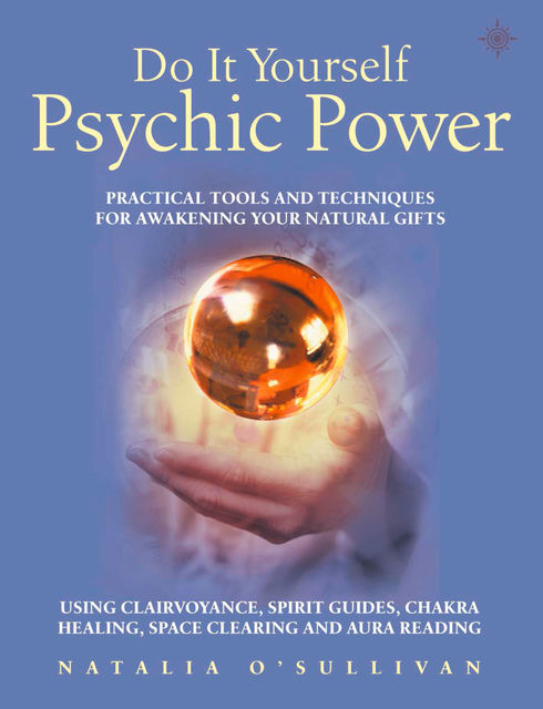 Do It Yourself Psychic Power: Practical Tools and Techniques for Awakening Your Natural Gifts using Clairvoyance, Spirit Guides, Chakra Healing, Space Clearing and Aura Reading, Natalia O'Sullivan