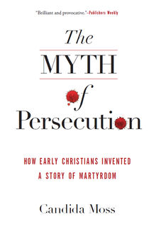 The Myth of Persecution, Candida Moss