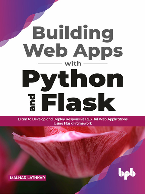 Building Web Apps with Python and Flask: Learn to Develop and Deploy Responsive RESTful Web Applications Using Flask Framework (English Edition), Malhar Lathkar