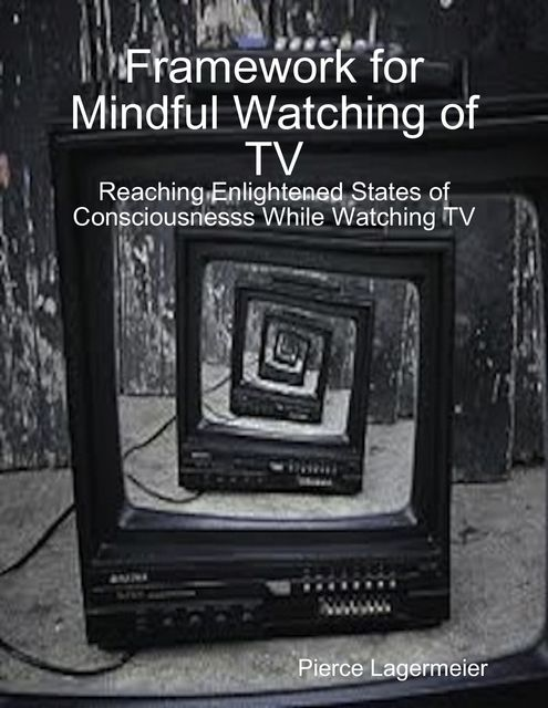 Framework for Mindful Watching of TV: Reaching Enlightened States of Consciousness While Watching TV, Pierce Lagermeier
