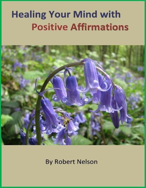 Healing Your Mind with Positive Affirmations, Robert H. Nelson