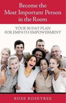 Become The Most Important Person in the Room: Your 30-Day Plan For Empath Empowerment, Rose Rosetree