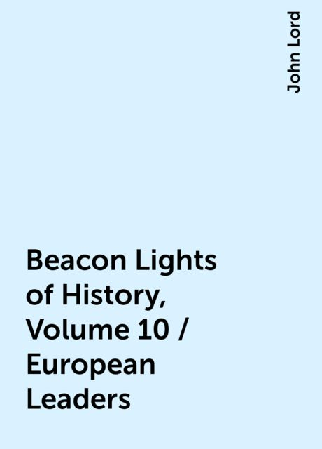 Beacon Lights of History, Volume 10 / European Leaders, John Lord