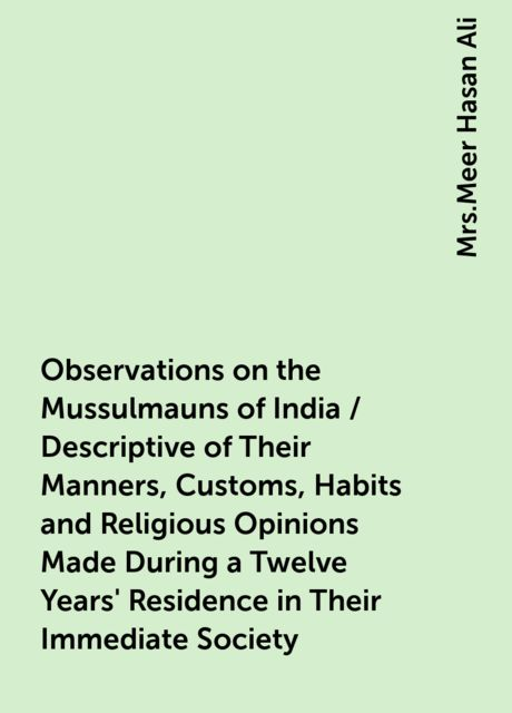 Observations on the Mussulmauns of India / Descriptive of Their Manners, Customs, Habits and Religious Opinions Made During a Twelve Years' Residence in Their Immediate Society,