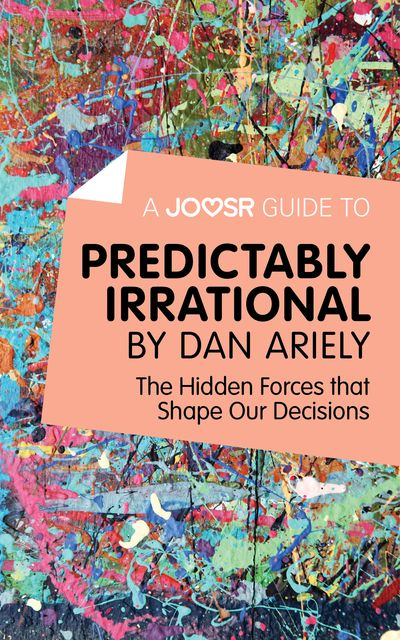 A Joosr Guide to Predictably Irrational by Dan Ariely, Joosr