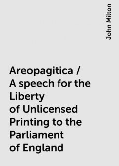 Areopagitica / A speech for the Liberty of Unlicensed Printing to the Parliament of England, John Milton