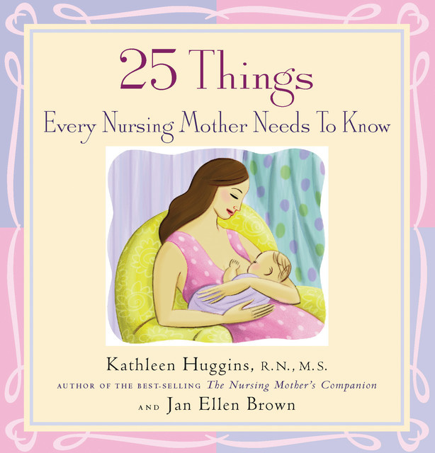 25 Things Every Nursing Mother Needs to Know, Kathleen Huggins