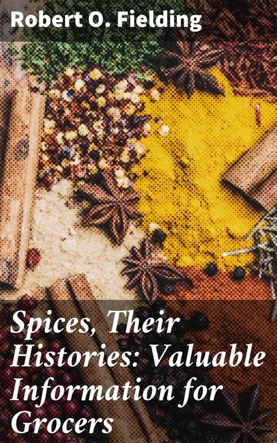 Spices, Their Histories: Valuable Information for Grocers, Robert O. Fielding