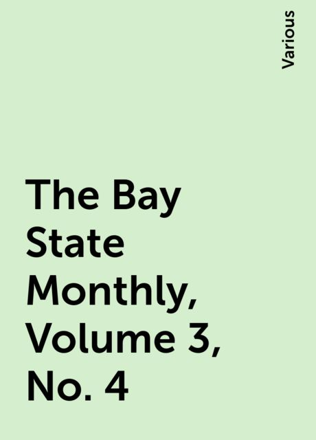 The Bay State Monthly, Volume 3, No. 4, Various
