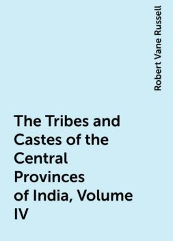 The Tribes and Castes of the Central Provinces of India, Volume IV , Robert Vane Russell