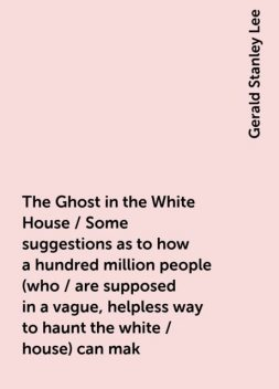 The Ghost in the White House / Some suggestions as to how a hundred million people (who / are supposed in a vague, helpless way to haunt the white / house) can mak, Gerald Stanley Lee