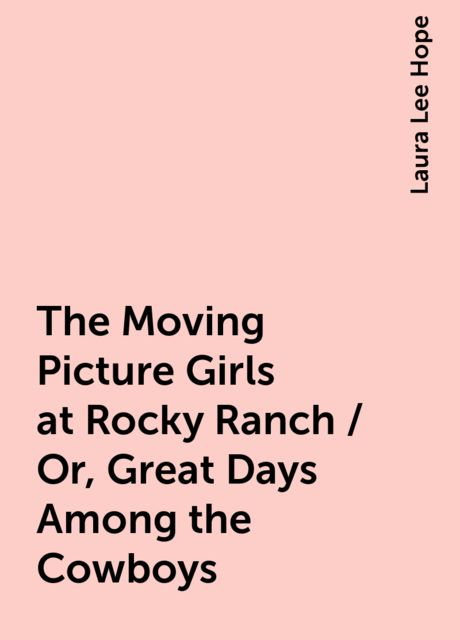 The Moving Picture Girls at Rocky Ranch / Or, Great Days Among the Cowboys, Laura Lee Hope