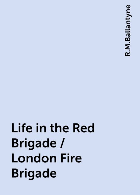 Life in the Red Brigade / London Fire Brigade, R.M.Ballantyne