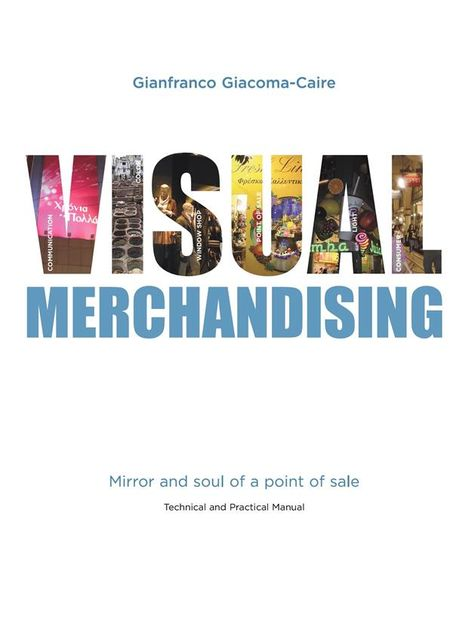Visual Merchandising: Mirror and soul of a point of sale, Gianfranco Giacoma-caire