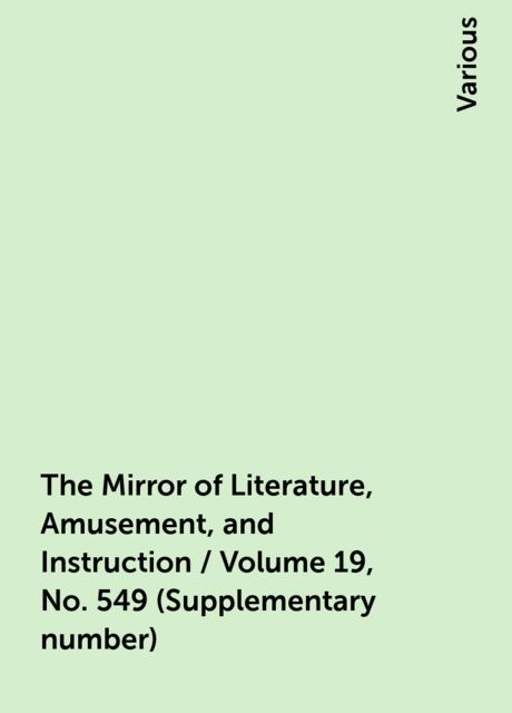 The Mirror of Literature, Amusement, and Instruction / Volume 19, No. 549 (Supplementary number), Various