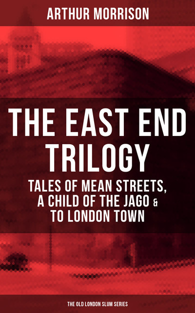 THE EAST END TRILOGY: Tales of Mean Streets, A Child of the Jago & To London Town, Arthur Morrison