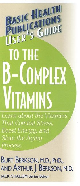 User's Guide to the B-Complex Vitamins, Ph.D., Arthur J Berkson, Burt Berkson