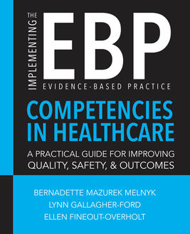 Implementing the Evidence-Based Practice (EBP) Competencies in Healthcare: A Practical Guide for Improving Quality, Safety, and Outcomes, Bernadette Mazurek Melnyk, Ellen Fineout-Overholt, Lynn Gallagher-Ford