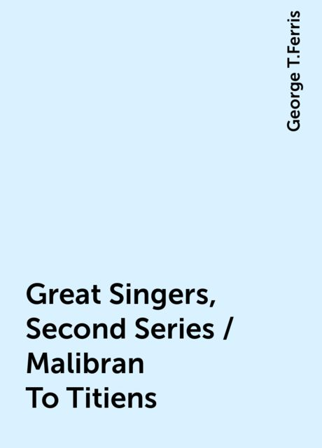 Great Singers, Second Series / Malibran To Titiens, George T.Ferris