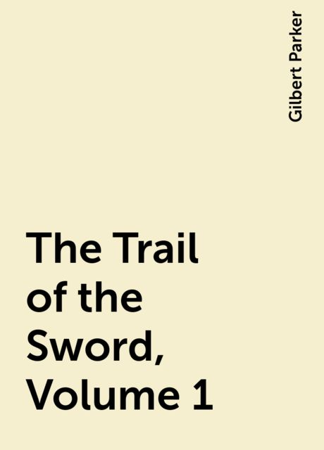 The Trail of the Sword, Volume 1, Gilbert Parker