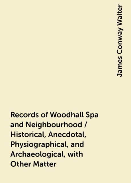 Records of Woodhall Spa and Neighbourhood / Historical, Anecdotal, Physiographical, and Archaeological, with Other Matter, James Conway Walter
