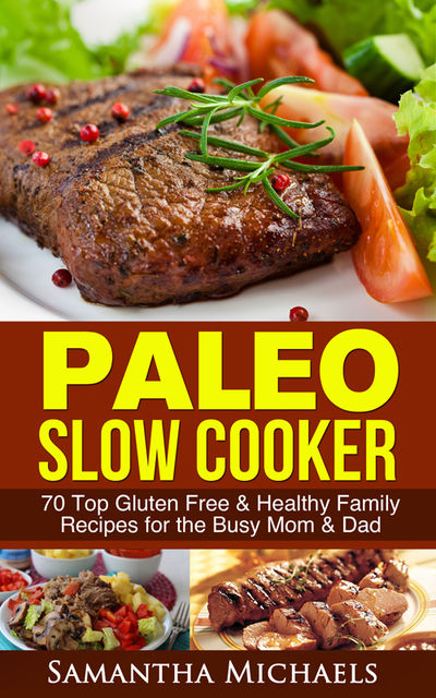 Paleo Slow Cooker: 70 Top Gluten Free & Healthy Family Recipes for the Busy Mom & Dad, Samantha Michaels