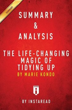 The Life-Changing Magic of Tidying Up: by Marie Kondo   A 15-minute Key Takeaways & Analysis, Instaread