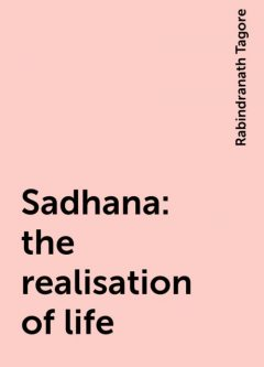 Sadhana : the realisation of life, Rabindranath Tagore