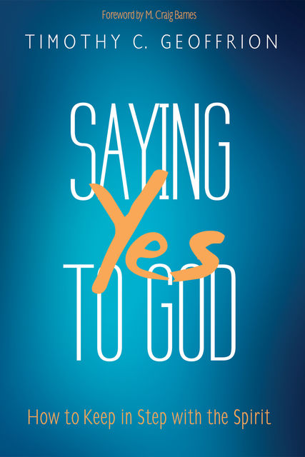 Saying Yes to God, Timothy C. Geoffrion