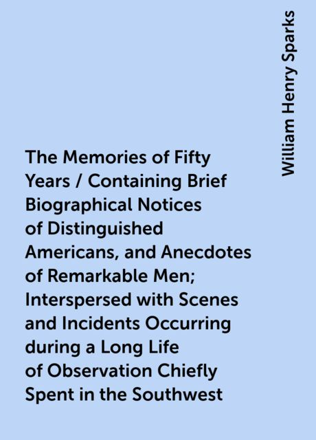 The Memories of Fifty Years / Containing Brief Biographical Notices of Distinguished Americans, and Anecdotes of Remarkable Men; Interspersed with Scenes and Incidents Occurring during a Long Life of Observation Chiefly Spent in the Southwest, William Henry Sparks